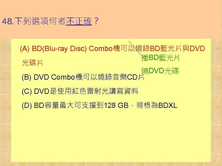 48. 下列選項何者不正確? (A) BD(Blu-ray Disc) Combo機可以燒錄BD藍光片與DVD 播BD藍光片 光碟片 燒DVD光碟 (B) DVD Combo機可以燒錄音樂CD片 (C) DVD是使用紅色雷射光讀寫資料