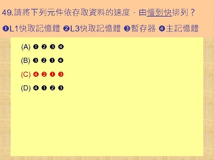 49. 請將下列元件依存取資料的速度,由慢到快排列? L 1快取記憶體 L 3快取記憶體 暫存器 主記憶體 (A) (B) (C) (D)