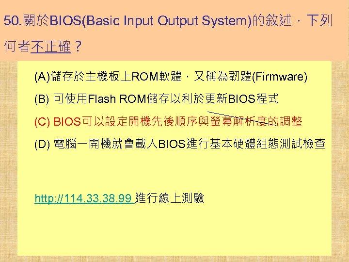 50. 關於BIOS(Basic Input Output System)的敘述,下列 何者不正確? (A)儲存於主機板上ROM軟體,又稱為韌體(Firmware) (B) 可使用Flash ROM儲存以利於更新BIOS程式 (C) BIOS可以設定開機先後順序與螢幕解析度的調整 (D) 電腦一開機就會載入BIOS進行基本硬體組態測試檢查