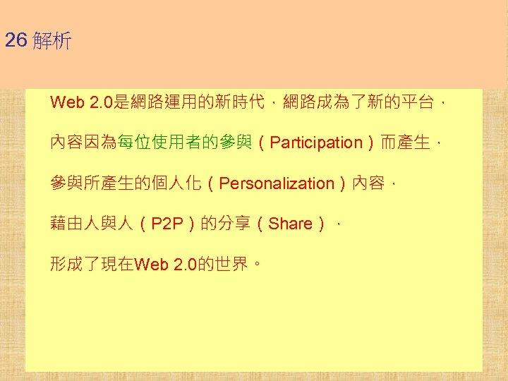 26 解析 Web 2. 0是網路運用的新時代,網路成為了新的平台, 內容因為每位使用者的參與(Participation)而產生, 參與所產生的個人化(Personalization)內容, 藉由人與人(P 2 P)的分享(Share), 形成了現在Web 2. 0的世界。