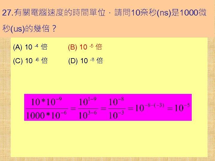 27. 有關電腦速度的時間單位,請問 10奈秒(ns)是 1000微 秒(us)的幾倍? (A) 10 -4 倍 (B) 10 -5 倍 (C)