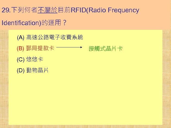 29. 下列何者不屬於目前RFID(Radio Frequency Identification)的運用? (A) 高速公路電子收費系統 (B) 郵局提款卡 (C) 悠悠卡 (D) 動物晶片 接觸式晶片卡