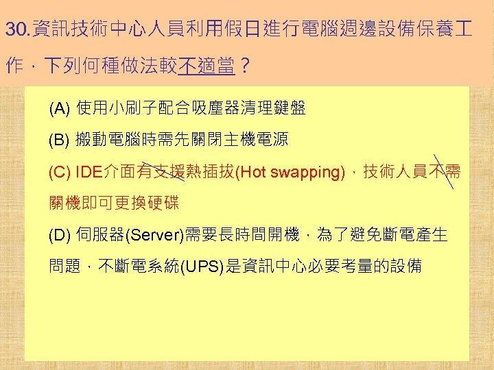 30. 資訊技術中心人員利用假日進行電腦週邊設備保養 作,下列何種做法較不適當? (A) 使用小刷子配合吸塵器清理鍵盤 (B) 搬動電腦時需先關閉主機電源 (C) IDE介面有支援熱插拔(Hot swapping),技術人員不需 關機即可更換硬碟 (D) 伺服器(Server)需要長時間開機,為了避免斷電產生 問題,不斷電系統(UPS)是資訊中心必要考量的設備