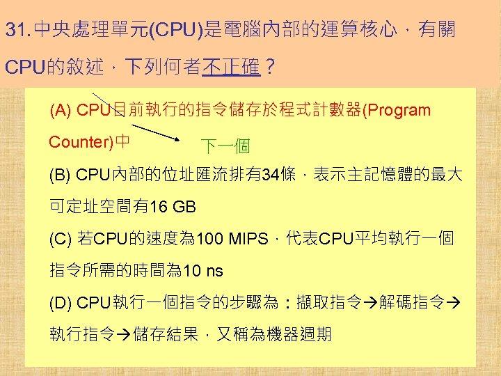 31. 中央處理單元(CPU)是電腦內部的運算核心,有關 CPU的敘述,下列何者不正確? (A) CPU目前執行的指令儲存於程式計數器(Program Counter)中 下一個 (B) CPU內部的位址匯流排有34條,表示主記憶體的最大 可定址空間有16 GB (C) 若CPU的速度為 100