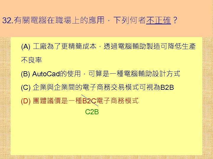 32. 有關電腦在職場上的應用,下列何者不正確? (A) 廠為了更精簡成本,透過電腦輔助製造可降低生產 不良率 (B) Auto. Cad的使用,可算是一種電腦輔助設計方式 (C) 企業與企業間的電子商務交易模式可視為B 2 B (D) 團體議價是一種B