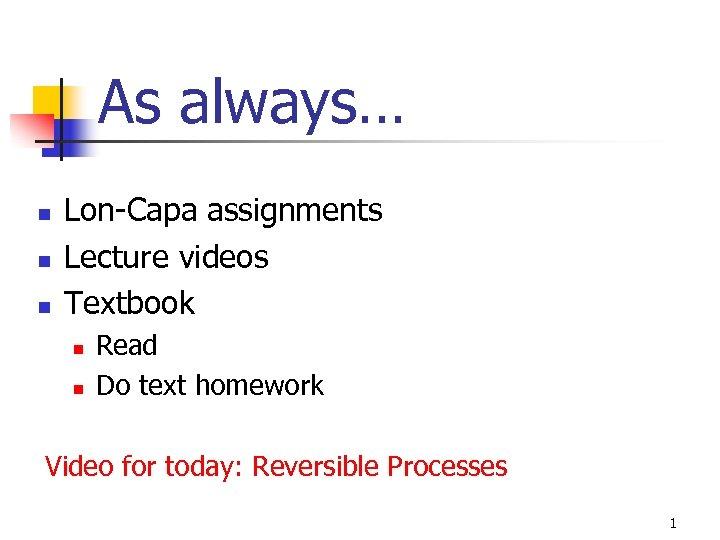 As always… n n n Lon-Capa assignments Lecture videos Textbook n n Read Do