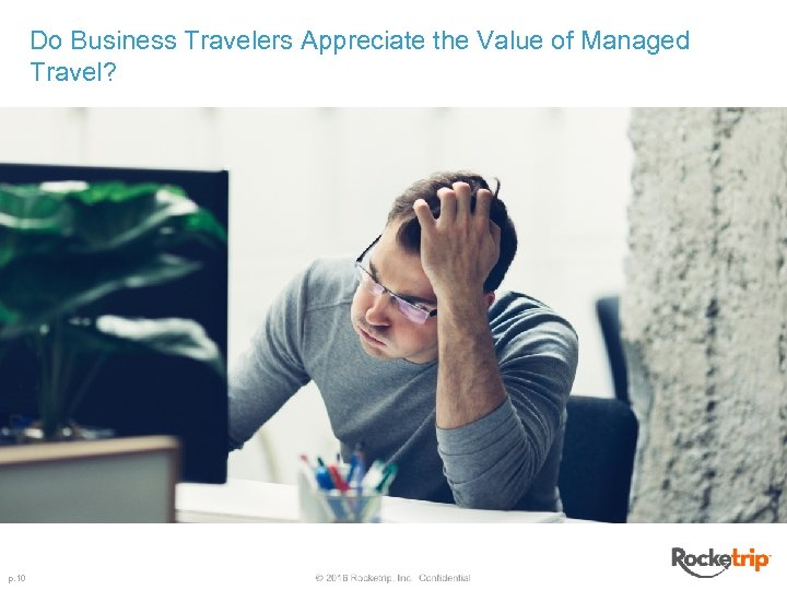 Do Business Travelers Appreciate the Value of Managed Travel? p. 10