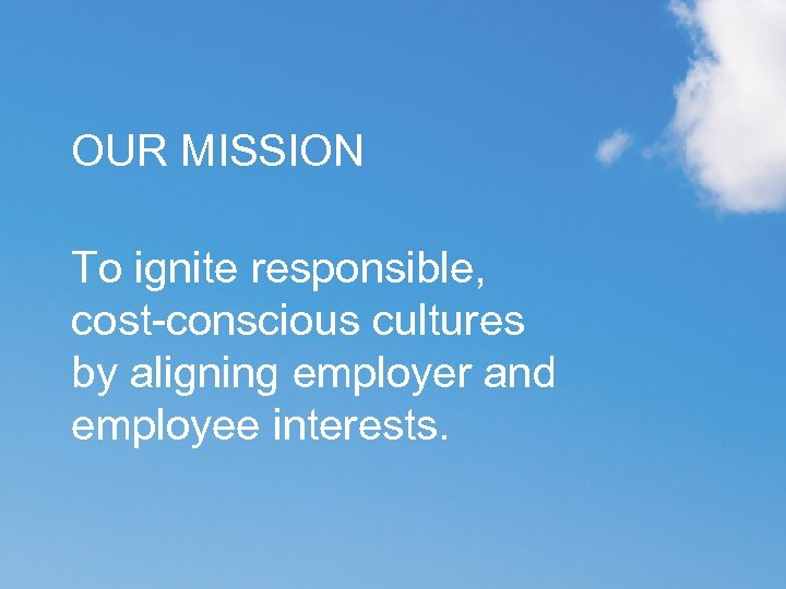 OUR MISSION To ignite responsible, cost-conscious cultures by aligning employer and employee interests.