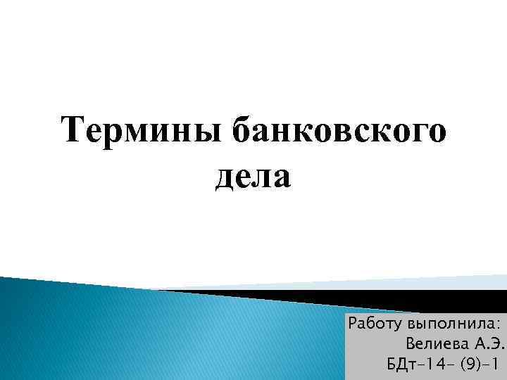 Термины банковского дела Работу выполнила: Велиева А. Э. БДт-14 - (9)-1