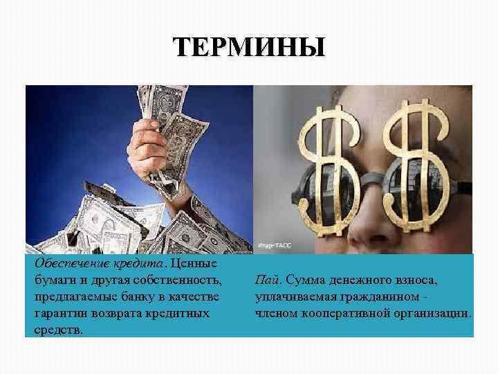 ТЕРМИНЫ Обеспечение кредита. Ценные бумаги и другая собственность, предлагаемые банку в качестве гарантии возврата