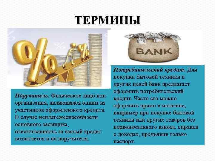 ТЕРМИНЫ Поручитель. Физическое лицо или организация, являющаяся одним из участников оформленного кредита. В случае