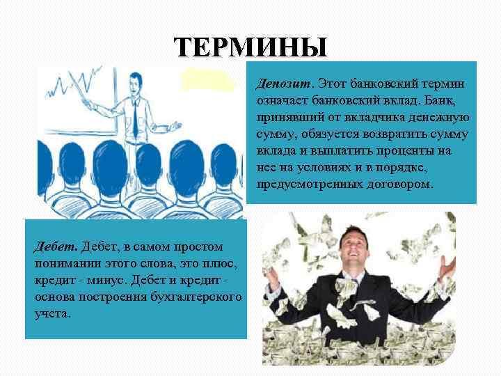 ТЕРМИНЫ Депозит. Этот банковский термин означает банковский вклад. Банк, принявший от вкладчика денежную сумму,