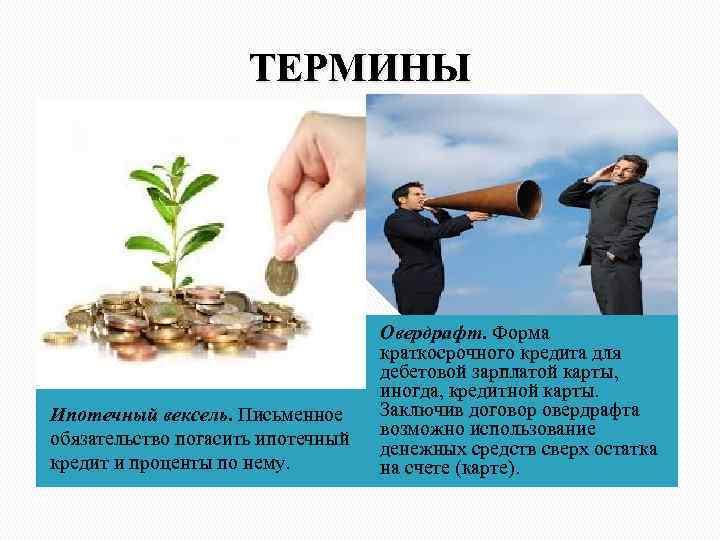 ТЕРМИНЫ Ипотечный вексель. Письменное обязательство погасить ипотечный кредит и проценты по нему. Овердрафт. Форма