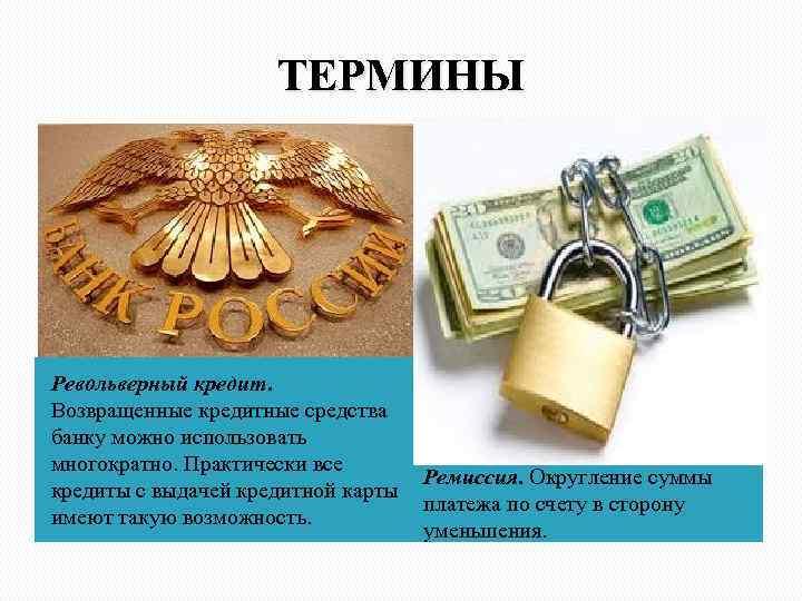 ТЕРМИНЫ Револьверный кредит. Возвращенные кредитные средства банку можно использовать многократно. Практически все Ремиссия. Округление