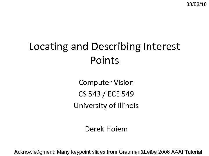 03/02/10 Locating and Describing Interest Points Computer Vision CS 543 / ECE 549 University