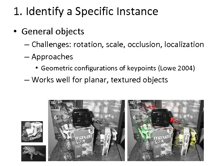 1. Identify a Specific Instance • General objects – Challenges: rotation, scale, occlusion, localization