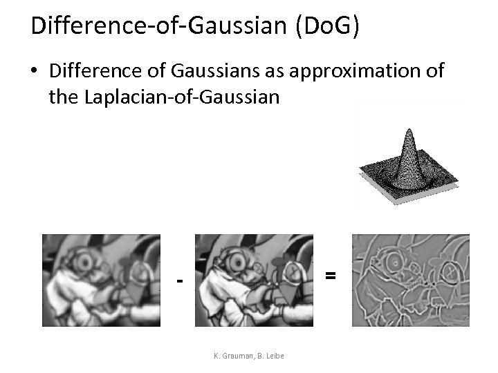 Difference-of-Gaussian (Do. G) • Difference of Gaussians as approximation of the Laplacian-of-Gaussian = -