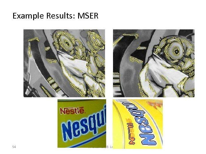 Example Results: MSER 54 K. Grauman, B. Leibe