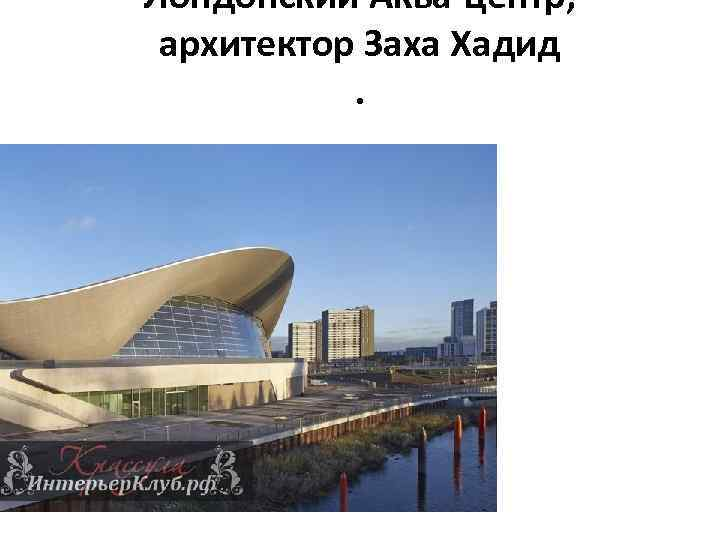 Лондонский Аква-центр, архитектор Заха Хадид.