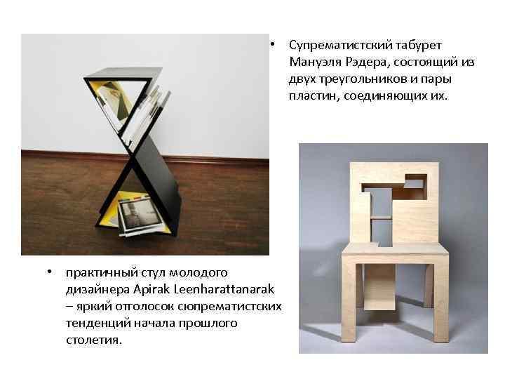 • Супрематистский табурет Мануэля Рэдера, состоящий из двух треугольников и пары пластин, соединяющих