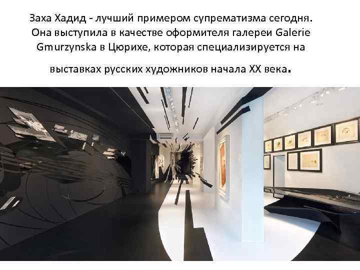 Заха Хадид - лучший примером супрематизма сегодня. Она выступила в качестве оформителя галереи Galerie
