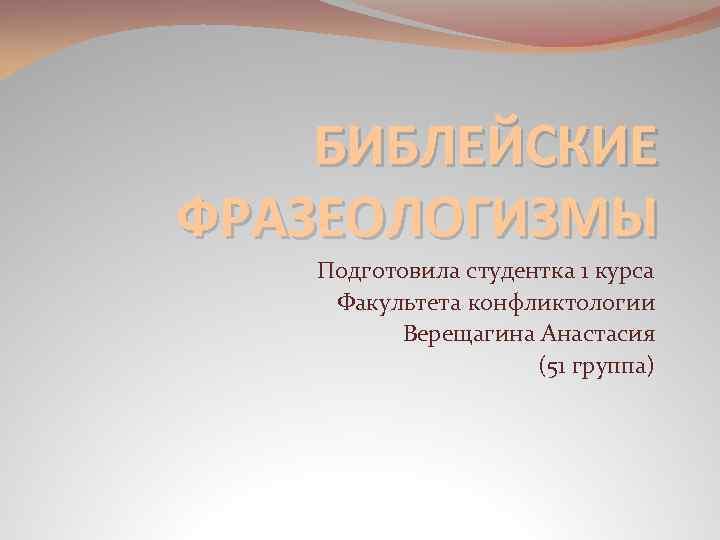 БИБЛЕЙСКИЕ ФРАЗЕОЛОГИЗМЫ Подготовила студентка 1 курса Факультета конфликтологии Верещагина Анастасия (51 группа)