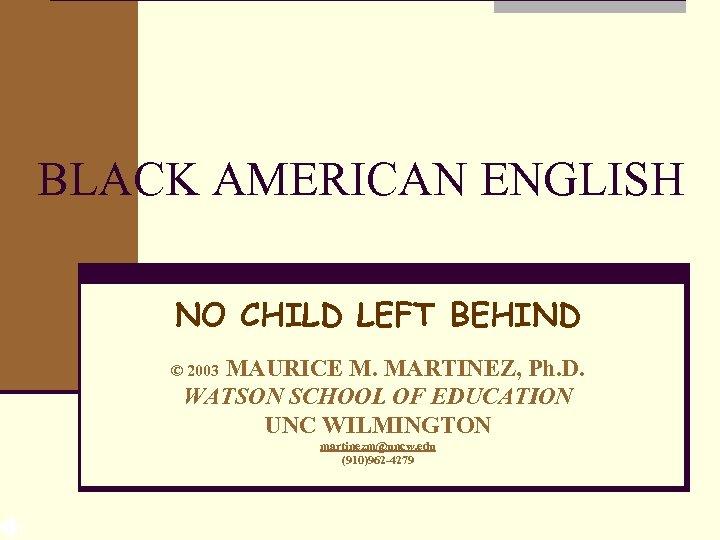 BLACK AMERICAN ENGLISH NO CHILD LEFT BEHIND MAURICE M. MARTINEZ, Ph. D. WATSON SCHOOL