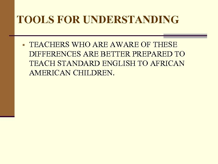 TOOLS FOR UNDERSTANDING § TEACHERS WHO ARE AWARE OF THESE DIFFERENCES ARE BETTER PREPARED