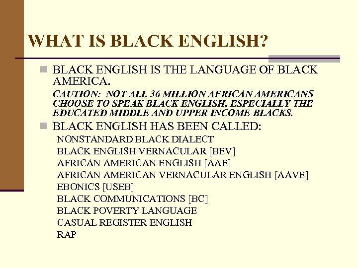 WHAT IS BLACK ENGLISH? n BLACK ENGLISH IS THE LANGUAGE OF BLACK AMERICA. CAUTION: