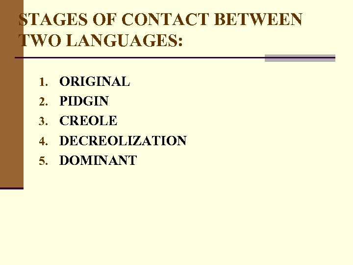 STAGES OF CONTACT BETWEEN TWO LANGUAGES: 1. ORIGINAL 2. PIDGIN 3. CREOLE 4. DECREOLIZATION
