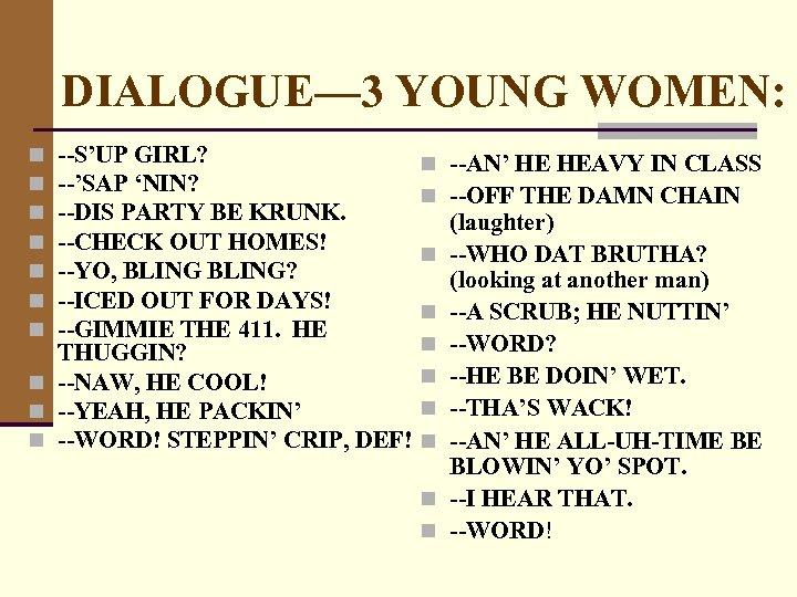 DIALOGUE— 3 YOUNG WOMEN: --S'UP GIRL? --'SAP 'NIN? --DIS PARTY BE KRUNK. --CHECK OUT