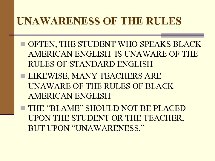 UNAWARENESS OF THE RULES n OFTEN, THE STUDENT WHO SPEAKS BLACK AMERICAN ENGLISH IS