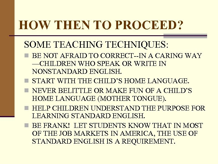 HOW THEN TO PROCEED? SOME TEACHING TECHNIQUES: n BE NOT AFRAID TO CORRECT--IN A