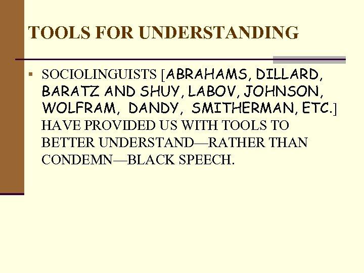 TOOLS FOR UNDERSTANDING § SOCIOLINGUISTS [ABRAHAMS, DILLARD, BARATZ AND SHUY, LABOV, JOHNSON, WOLFRAM, DANDY,
