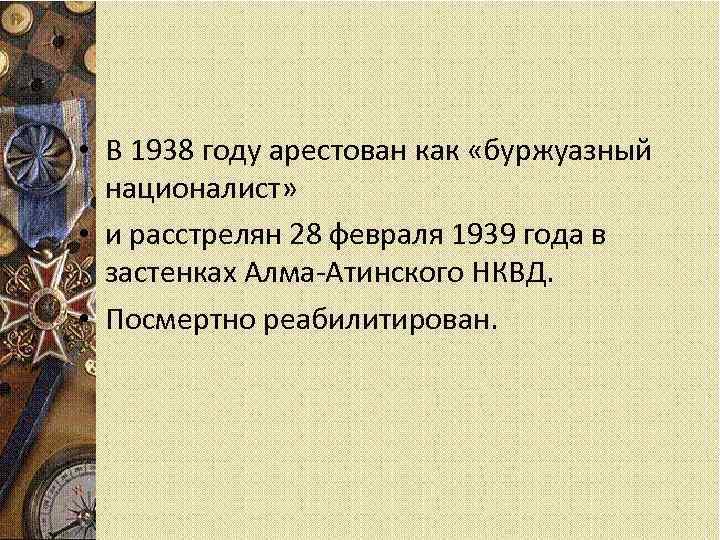 • В 1938 году арестован как «буржуазный националист» • и расстрелян 28 февраля