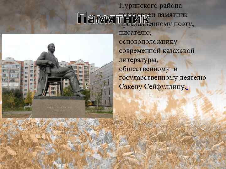 Нуринского района установлен памятник прославленному поэту, писателю, основоположнику современной казахской литературы, общественному и государственному