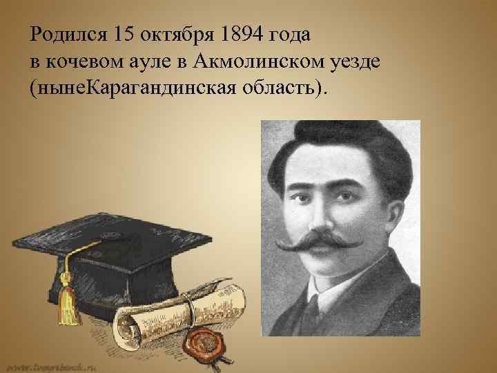 Родился 15 октября 1894 года в кочевом ауле в Акмолинском уезде (ныне. Карагандинская область).