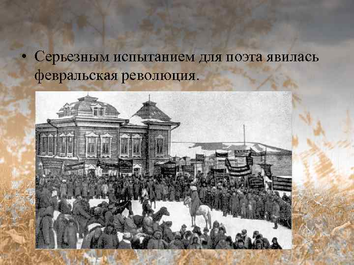 • Серьезным испытанием для поэта явилась февральская революция.