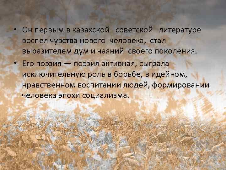 • Он первым в казахской советской литературе воспел чувства нового человека, стал выразителем