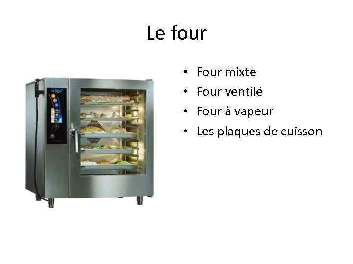 Le four • • Four mixte Four ventilé Four à vapeur Les plaques de
