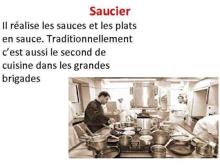 Saucier Il réalise les sauces et les plats en sauce. Traditionnellement c'est aussi le