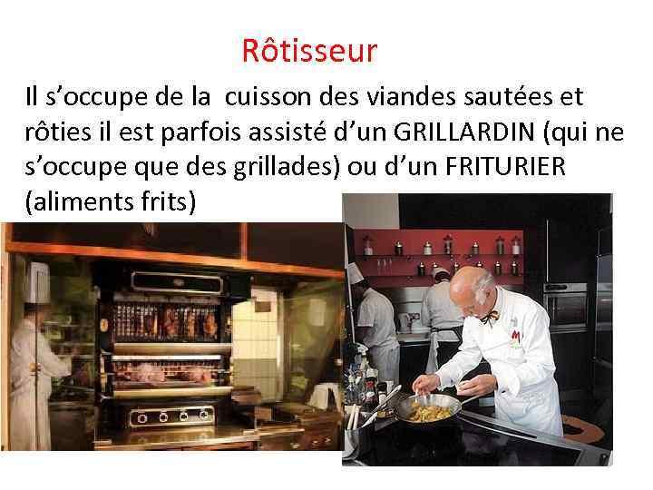 Rôtisseur Il s'occupe de la cuisson des viandes sautées et rôties il est parfois