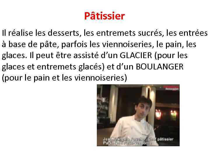 Pâtissier Il réalise les desserts, les entremets sucrés, les entrées à base de pâte,