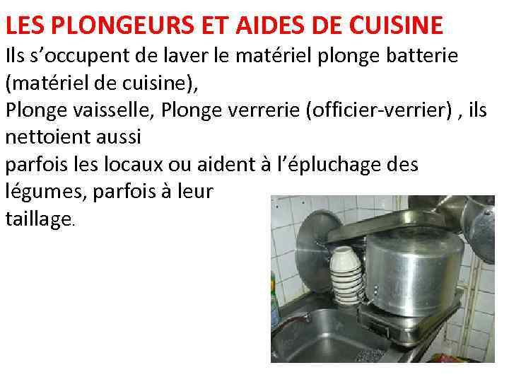 LES PLONGEURS ET AIDES DE CUISINE Ils s'occupent de laver le matériel plonge batterie