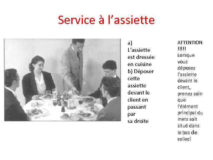 Service à l'assiette a) L'assiette est dressée en cuisine b) Déposer cette assiette devant
