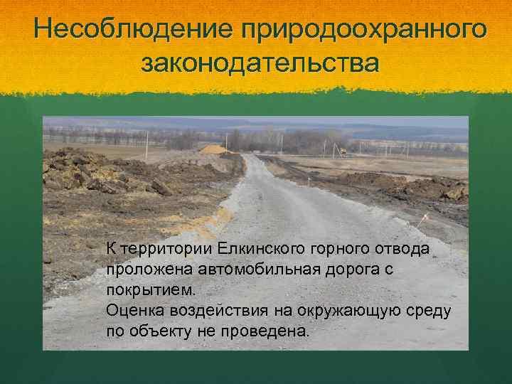 Несоблюдение природоохранного законодательства К территории Елкинского горного отвода проложена автомобильная дорога с покрытием. Оценка