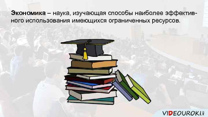 Экономика – наука, изучающая способы наиболее эффективного использования имеющихся ограниченных ресурсов.