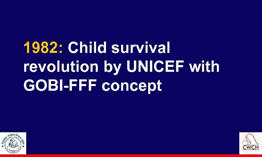 1982: Child survival revolution by UNICEF with GOBI-FFF concept