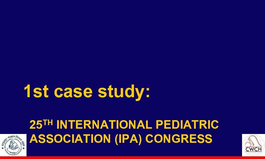 1 st case study: 25 TH INTERNATIONAL PEDIATRIC ASSOCIATION (IPA) CONGRESS
