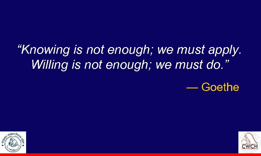 """""""Knowing is not enough; we must apply. Willing is not enough; we must do."""